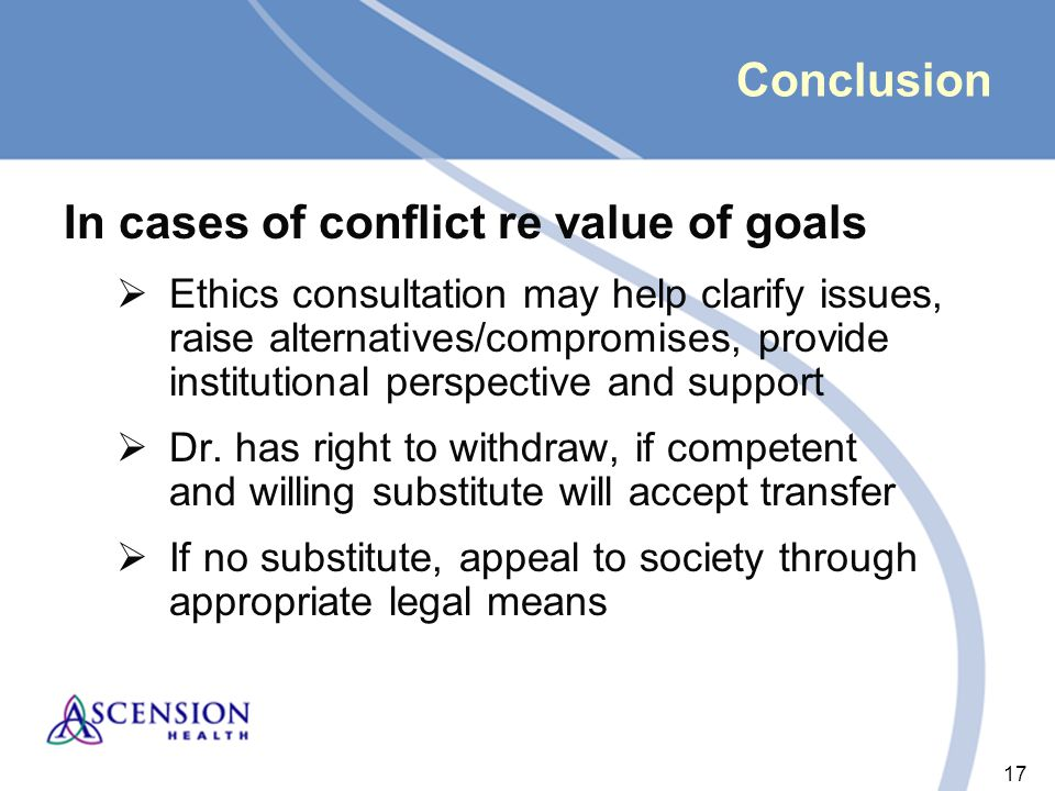 17 Conclusion In cases of conflict re value of goals  Ethics consultation may help clarify issues, raise alternatives/compromises, provide institutional perspective and support  Dr.