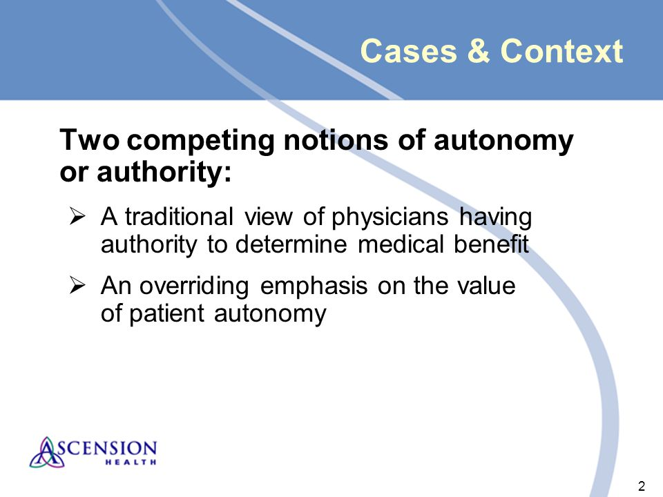 2 2 Cases & Context Two competing notions of autonomy or authority:  A traditional view of physicians having authority to determine medical benefit  An overriding emphasis on the value of patient autonomy