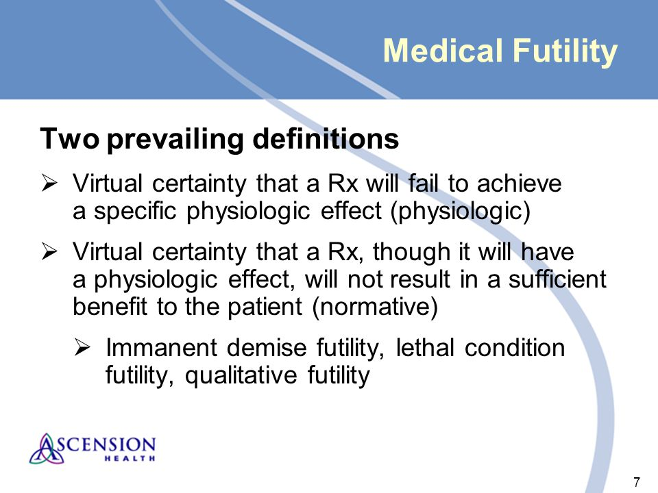7 7 Medical Futility Two prevailing definitions  Virtual certainty that a Rx will fail to achieve a specific physiologic effect (physiologic)  Virtual certainty that a Rx, though it will have a physiologic effect, will not result in a sufficient benefit to the patient (normative)  Immanent demise futility, lethal condition futility, qualitative futility