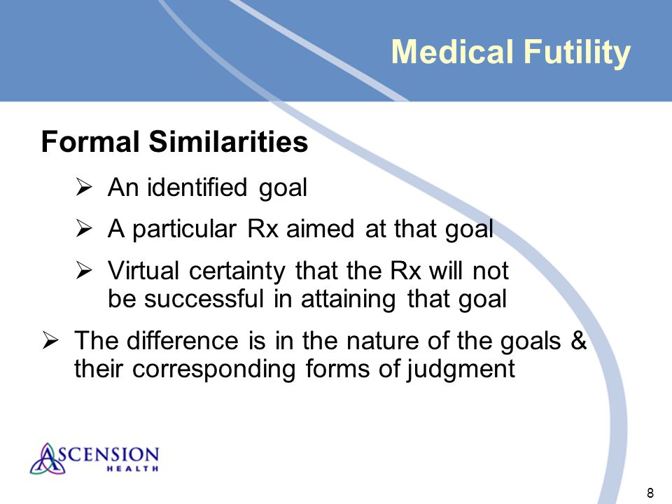 8 8 Medical Futility Formal Similarities  An identified goal  A particular Rx aimed at that goal  Virtual certainty that the Rx will not be successful in attaining that goal  The difference is in the nature of the goals & their corresponding forms of judgment