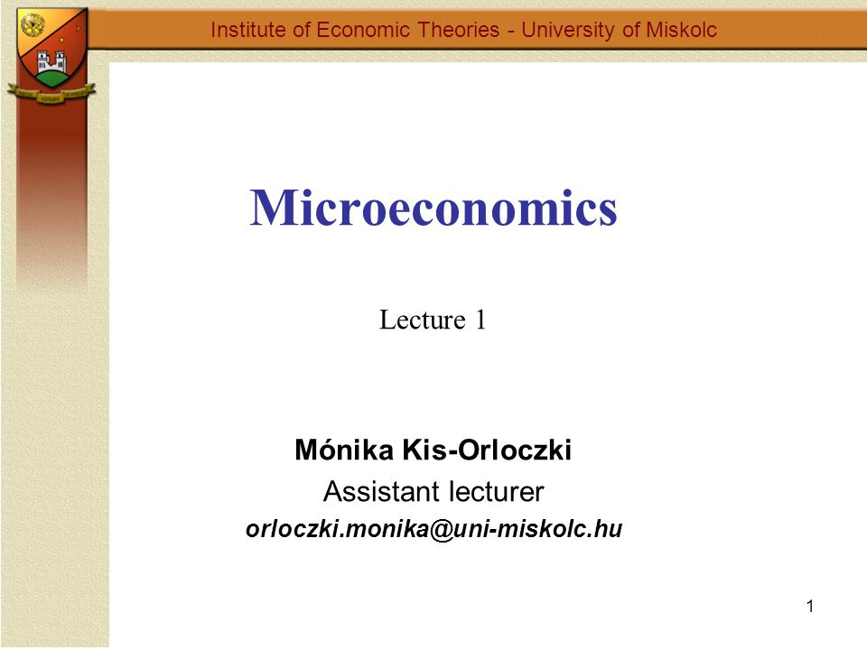 1 Microeconomics Lecture 1 Institute of Economic Theories - University of Miskolc Mónika Kis-Orloczki Assistant lecturer orloczki.monika@uni-miskolc.hu