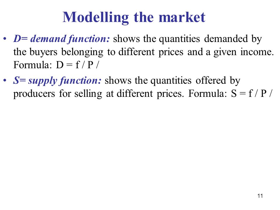 11 Modelling the market D= demand function: shows the quantities demanded by the buyers belonging to different prices and a given income.