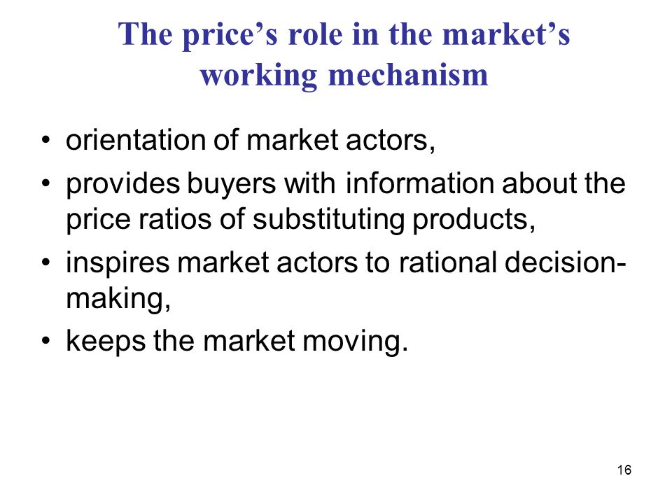 16 The price's role in the market's working mechanism orientation of market actors, provides buyers with information about the price ratios of substituting products, inspires market actors to rational decision- making, keeps the market moving.