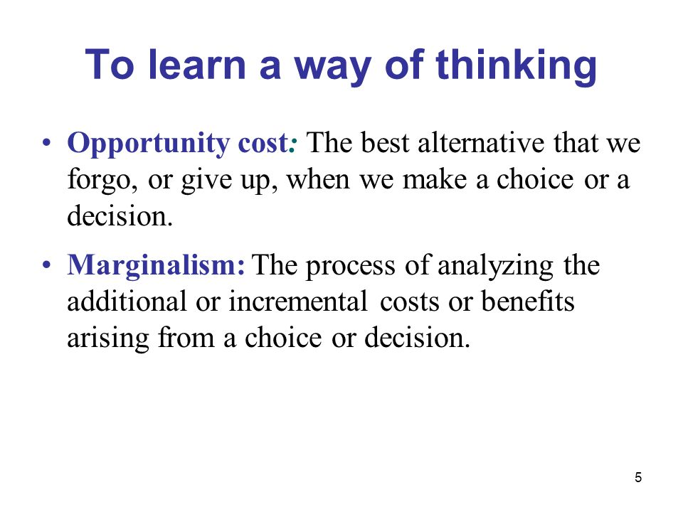 5 To learn a way of thinking Opportunity cost: The best alternative that we forgo, or give up, when we make a choice or a decision.