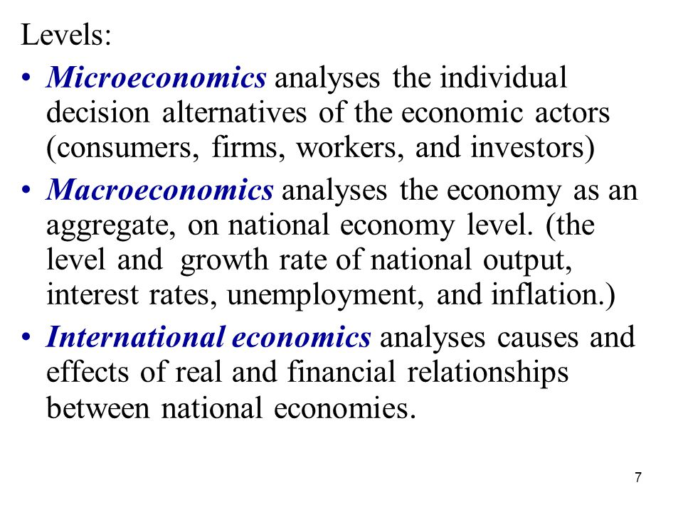 7 Levels: Microeconomics analyses the individual decision alternatives of the economic actors (consumers, firms, workers, and investors) Macroeconomics analyses the economy as an aggregate, on national economy level.