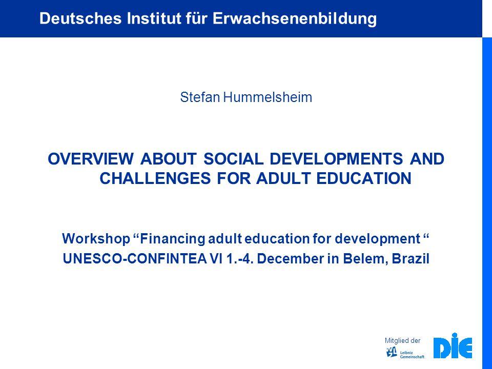 Mitglied der Deutsches Institut für Erwachsenenbildung Stefan Hummelsheim OVERVIEW ABOUT SOCIAL DEVELOPMENTS AND CHALLENGES FOR ADULT EDUCATION Workshop Financing adult education for development UNESCO-CONFINTEA VI 1.-4.