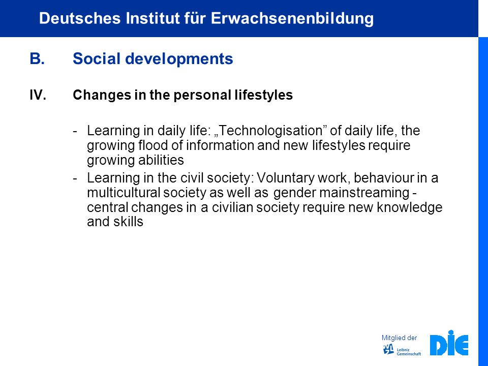 "Mitglied der Deutsches Institut für Erwachsenenbildung B.Social developments IV.Changes in the personal lifestyles -Learning in daily life: ""Technologisation of daily life, the growing flood of information and new lifestyles require growing abilities -Learning in the civil society: Voluntary work, behaviour in a multicultural society as well as gender mainstreaming - central changes in a civilian society require new knowledge and skills"