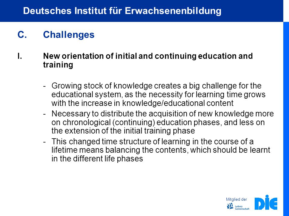 Mitglied der Deutsches Institut für Erwachsenenbildung C.Challenges I.New orientation of initial and continuing education and training - Growing stock of knowledge creates a big challenge for the educational system, as the necessity for learning time grows with the increase in knowledge/educational content -Necessary to distribute the acquisition of new knowledge more on chronological (continuing) education phases, and less on the extension of the initial training phase -This changed time structure of learning in the course of a lifetime means balancing the contents, which should be learnt in the different life phases