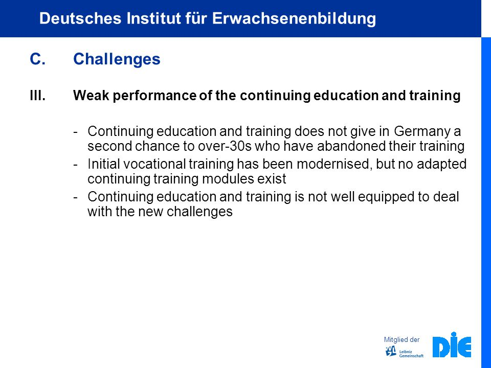 Mitglied der Deutsches Institut für Erwachsenenbildung C.Challenges III.Weak performance of the continuing education and training - Continuing education and training does not give in Germany a second chance to over-30s who have abandoned their training - Initial vocational training has been modernised, but no adapted continuing training modules exist -Continuing education and training is not well equipped to deal with the new challenges