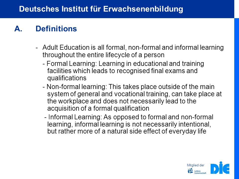 Mitglied der Deutsches Institut für Erwachsenenbildung A.Definitions - Adult Education is all formal, non-formal and informal learning throughout the entire lifecycle of a person - Formal Learning: Learning in educational and training facilities which leads to recognised final exams and qualifications - Non-formal learning: This takes place outside of the main system of general and vocational training, can take place at the workplace and does not necessarily lead to the acquisition of a formal qualification - Informal Learning: As opposed to formal and non-formal learning, informal learning is not necessarily intentional, but rather more of a natural side effect of everyday life