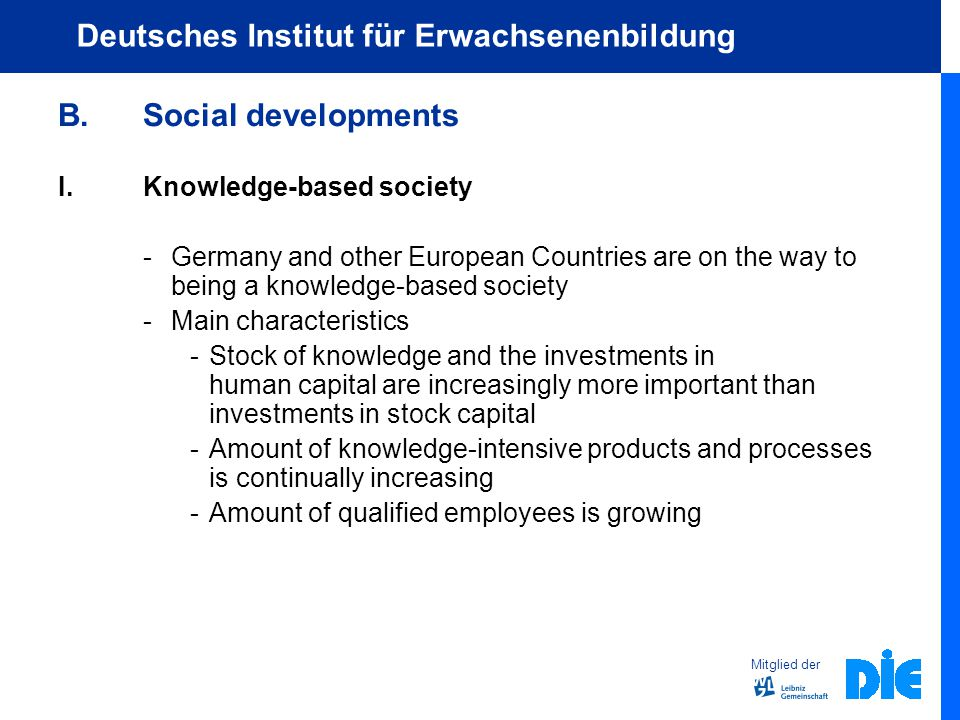 Mitglied der Deutsches Institut für Erwachsenenbildung B.Social developments I.Knowledge-based society - Germany and other European Countries are on the way to being a knowledge-based society - Main characteristics -Stock of knowledge and the investments in human capital are increasingly more important than investments in stock capital -Amount of knowledge-intensive products and processes is continually increasing -Amount of qualified employees is growing