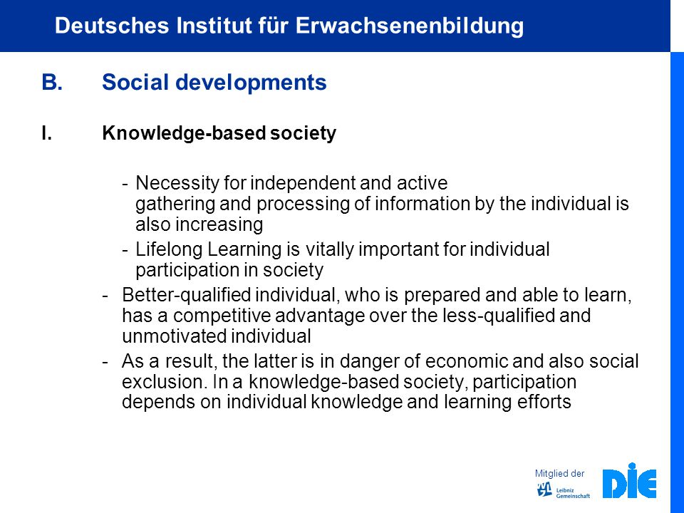 Mitglied der Deutsches Institut für Erwachsenenbildung B.Social developments I.Knowledge-based society - Necessity for independent and active gathering and processing of information by the individual is also increasing -Lifelong Learning is vitally important for individual participation in society -Better-qualified individual, who is prepared and able to learn, has a competitive advantage over the less-qualified and unmotivated individual -As a result, the latter is in danger of economic and also social exclusion.