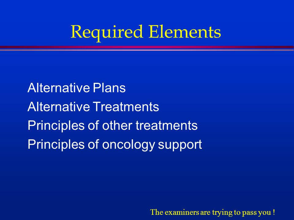 Required Elements Alternative Plans Alternative Treatments Principles of other treatments Principles of oncology support The examiners are trying to pass you !