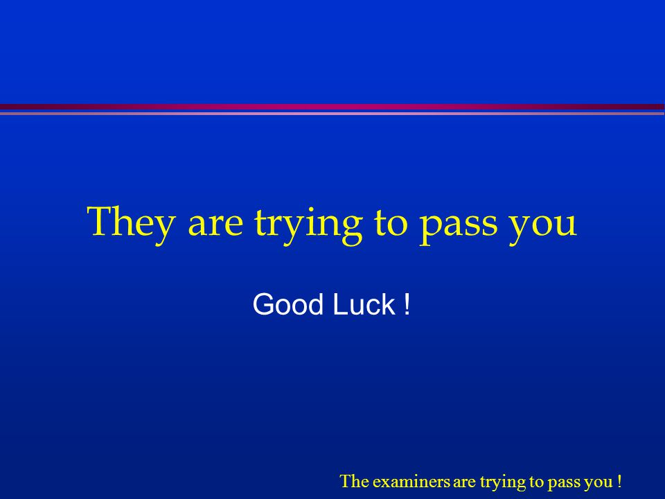 They are trying to pass you Good Luck ! The examiners are trying to pass you !