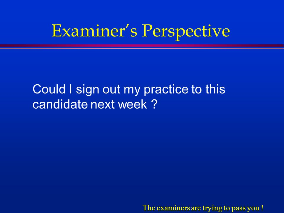 Examiner's Perspective Could I sign out my practice to this candidate next week .