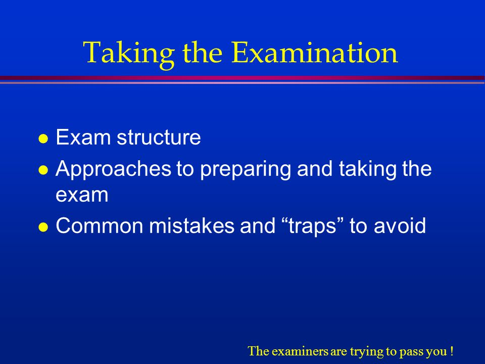 Taking the Examination l Exam structure l Approaches to preparing and taking the exam l Common mistakes and traps to avoid The examiners are trying to pass you !