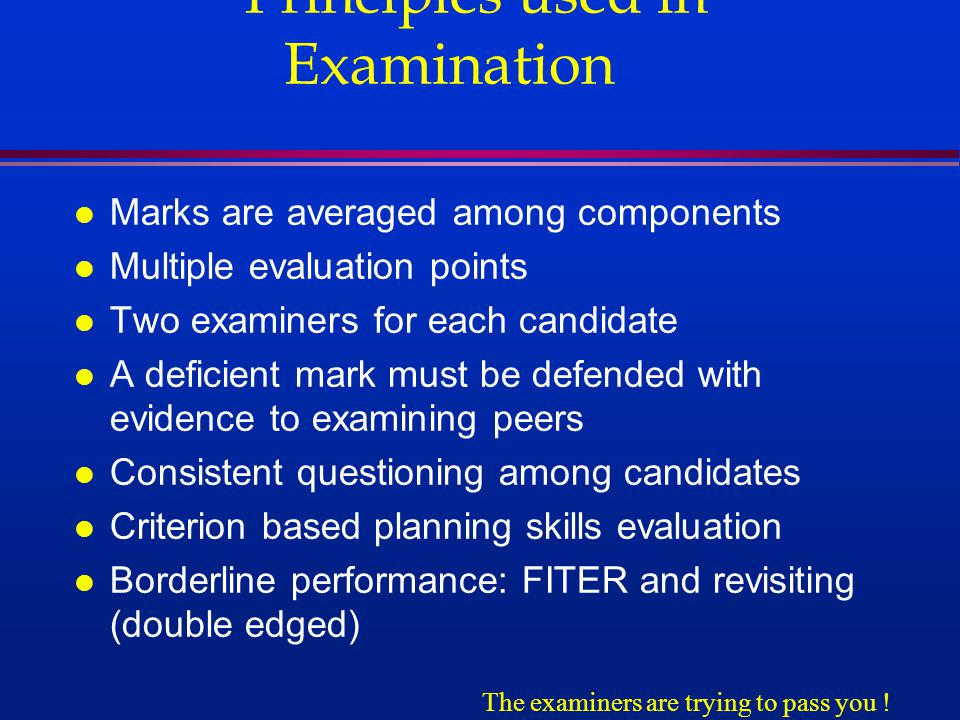 Principles used in Examination l Marks are averaged among components l Multiple evaluation points l Two examiners for each candidate l A deficient mark must be defended with evidence to examining peers l Consistent questioning among candidates l Criterion based planning skills evaluation l Borderline performance: FITER and revisiting (double edged) The examiners are trying to pass you !