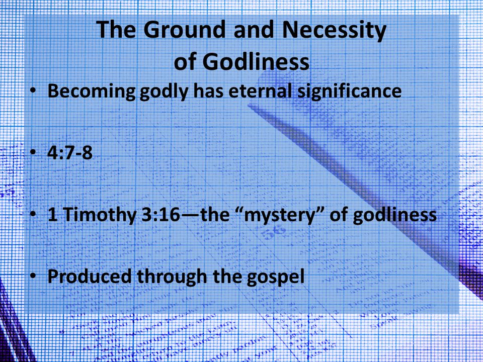 The Ground and Necessity of Godliness Becoming godly has eternal significance 4:7-8 1 Timothy 3:16—the mystery of godliness Produced through the gospel