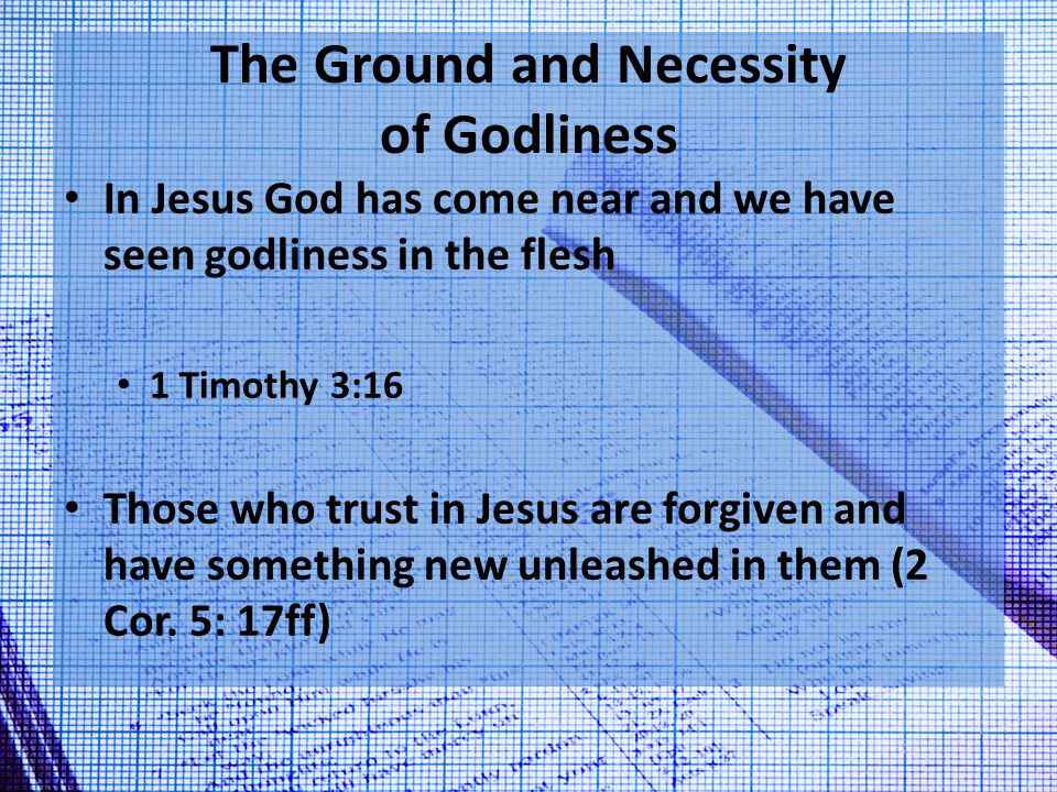 The Ground and Necessity of Godliness We now have the power to be conformed to be like Him 2 Peter 1:3 Restored to original glory