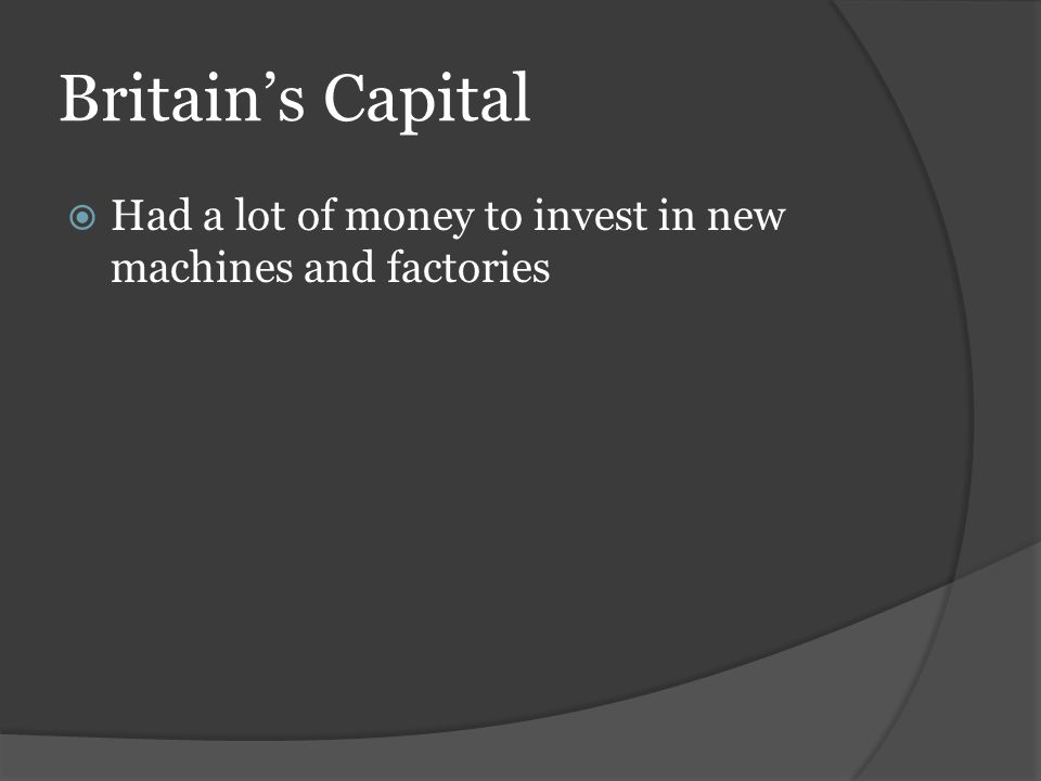 Britain's Capital  Had a lot of money to invest in new machines and factories
