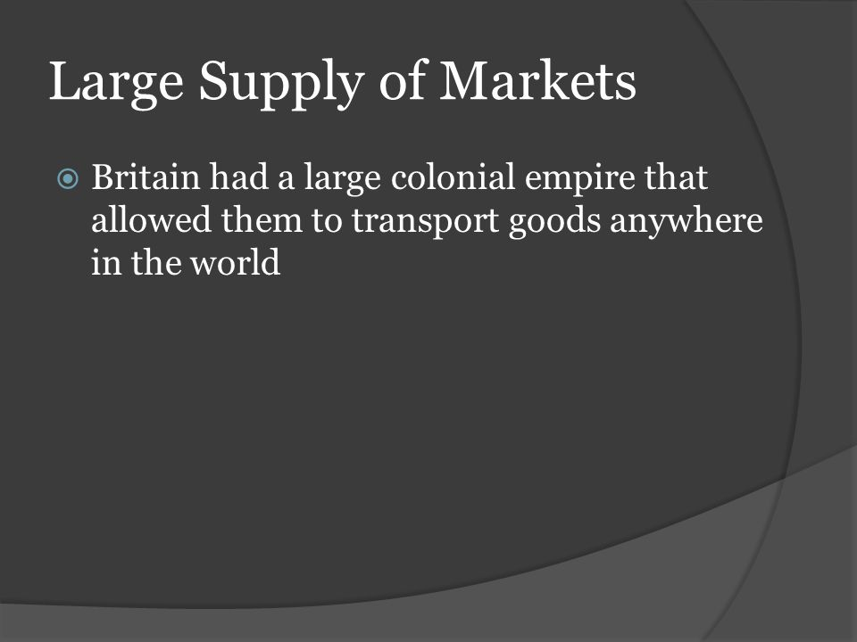 Large Supply of Markets  Britain had a large colonial empire that allowed them to transport goods anywhere in the world