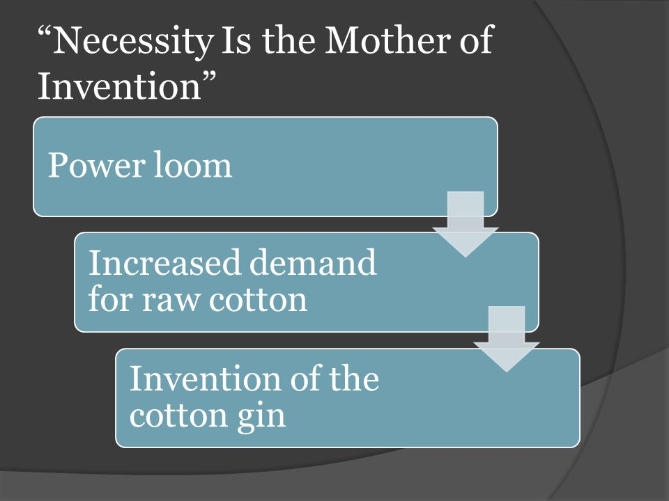 Necessity Is the Mother of Invention Power loom Increased demand for raw cotton Invention of the cotton gin