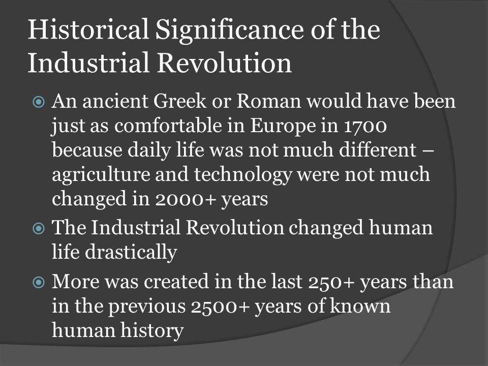 Historical Significance of the Industrial Revolution  An ancient Greek or Roman would have been just as comfortable in Europe in 1700 because daily life was not much different – agriculture and technology were not much changed in 2000+ years  The Industrial Revolution changed human life drastically  More was created in the last 250+ years than in the previous 2500+ years of known human history