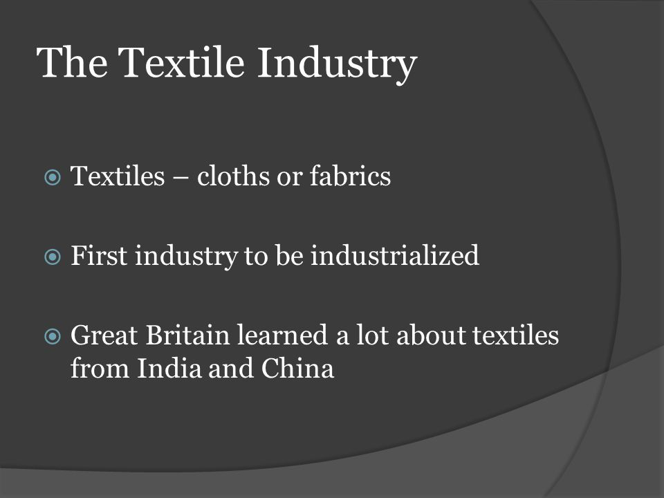 The Textile Industry  Textiles – cloths or fabrics  First industry to be industrialized  Great Britain learned a lot about textiles from India and China