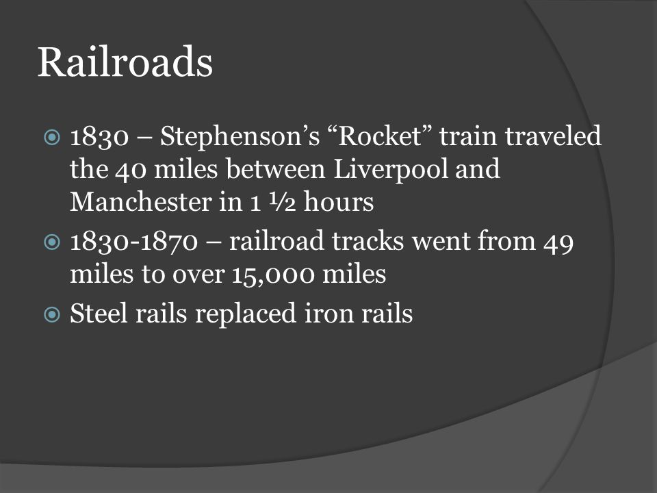 Railroads  1830 – Stephenson's Rocket train traveled the 40 miles between Liverpool and Manchester in 1 ½ hours  1830-1870 – railroad tracks went from 49 miles to over 15,000 miles  Steel rails replaced iron rails