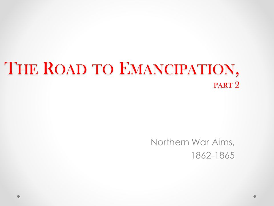 T HE R OAD TO E MANCIPATION, PART 2 Northern War Aims, 1862-1865