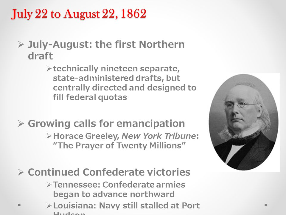 July 22 to August 22, 1862  July-August: the first Northern draft  technically nineteen separate, state-administered drafts, but centrally directed and designed to fill federal quotas  Growing calls for emancipation  Horace Greeley, New York Tribune: The Prayer of Twenty Millions  Continued Confederate victories  Tennessee: Confederate armies began to advance northward  Louisiana: Navy still stalled at Port Hudson