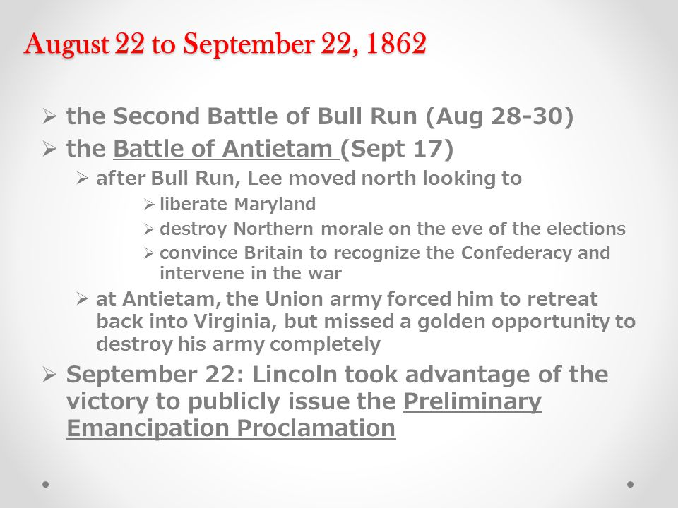 August 22 to September 22, 1862  the Second Battle of Bull Run (Aug 28-30)  the Battle of Antietam (Sept 17)  after Bull Run, Lee moved north looking to  liberate Maryland  destroy Northern morale on the eve of the elections  convince Britain to recognize the Confederacy and intervene in the war  at Antietam, the Union army forced him to retreat back into Virginia, but missed a golden opportunity to destroy his army completely  September 22: Lincoln took advantage of the victory to publicly issue the Preliminary Emancipation Proclamation