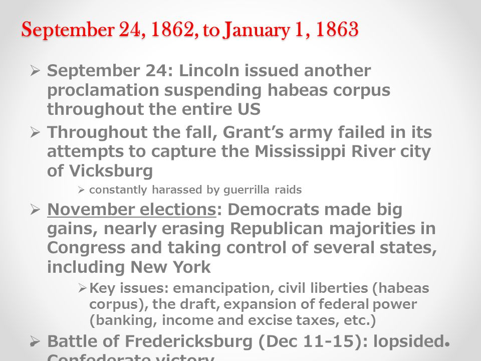 September 24, 1862, to January 1, 1863  September 24: Lincoln issued another proclamation suspending habeas corpus throughout the entire US  Throughout the fall, Grant's army failed in its attempts to capture the Mississippi River city of Vicksburg  constantly harassed by guerrilla raids  November elections: Democrats made big gains, nearly erasing Republican majorities in Congress and taking control of several states, including New York  Key issues: emancipation, civil liberties (habeas corpus), the draft, expansion of federal power (banking, income and excise taxes, etc.)  Battle of Fredericksburg (Dec 11-15): lopsided Confederate victory
