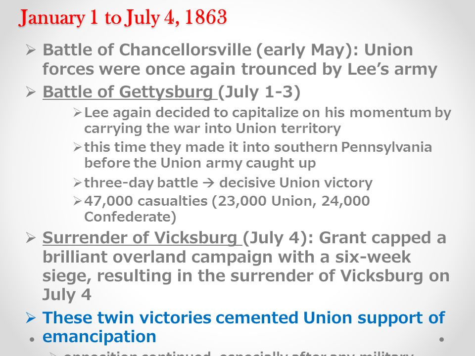 January 1 to July 4, 1863  Battle of Chancellorsville (early May): Union forces were once again trounced by Lee's army  Battle of Gettysburg (July 1-3)  Lee again decided to capitalize on his momentum by carrying the war into Union territory  this time they made it into southern Pennsylvania before the Union army caught up  three-day battle  decisive Union victory  47,000 casualties (23,000 Union, 24,000 Confederate)  Surrender of Vicksburg (July 4): Grant capped a brilliant overland campaign with a six-week siege, resulting in the surrender of Vicksburg on July 4  These twin victories cemented Union support of emancipation  opposition continued, especially after any military reverse  but from this point forward a substantial portion of the Northern public accepted and even embraced emancipation