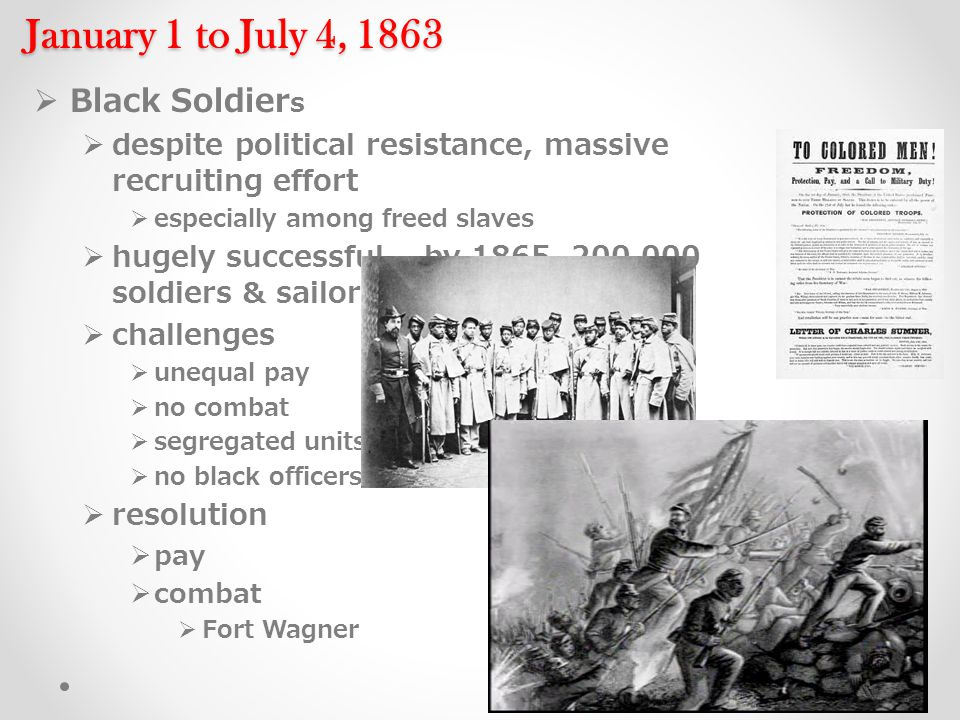 January 1 to July 4, 1863  Black Soldier s  despite political resistance, massive recruiting effort  especially among freed slaves  hugely successful – by 1865, 200,000 soldiers & sailors  challenges  unequal pay  no combat  segregated units  no black officers  resolution  pay  combat  Fort Wagner
