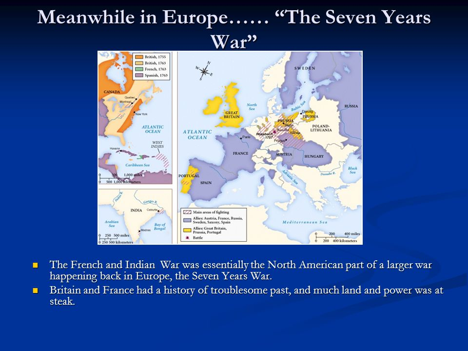Meanwhile in Europe…… The Seven Years War The French and Indian War was essentially the North American part of a larger war happening back in Europe, the Seven Years War.