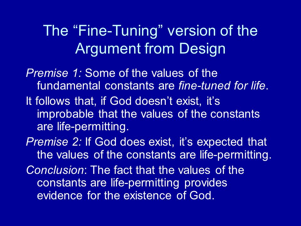 "The ""Fine-Tuning"" version of the Argument from Design Premise 1: Some of the values of the fundamental constants are fine-tuned for life. It follows t"
