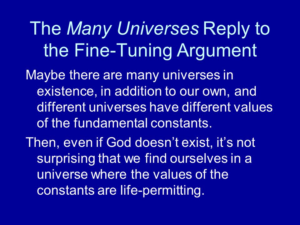 The Many Universes Reply to the Fine-Tuning Argument Maybe there are many universes in existence, in addition to our own, and different universes have