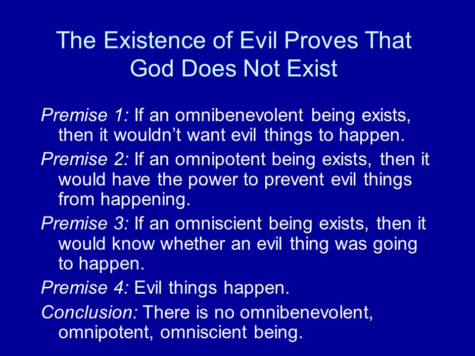 The Existence of Evil Proves That God Does Not Exist Premise 1: If an omnibenevolent being exists, then it wouldn't want evil things to happen. Premis
