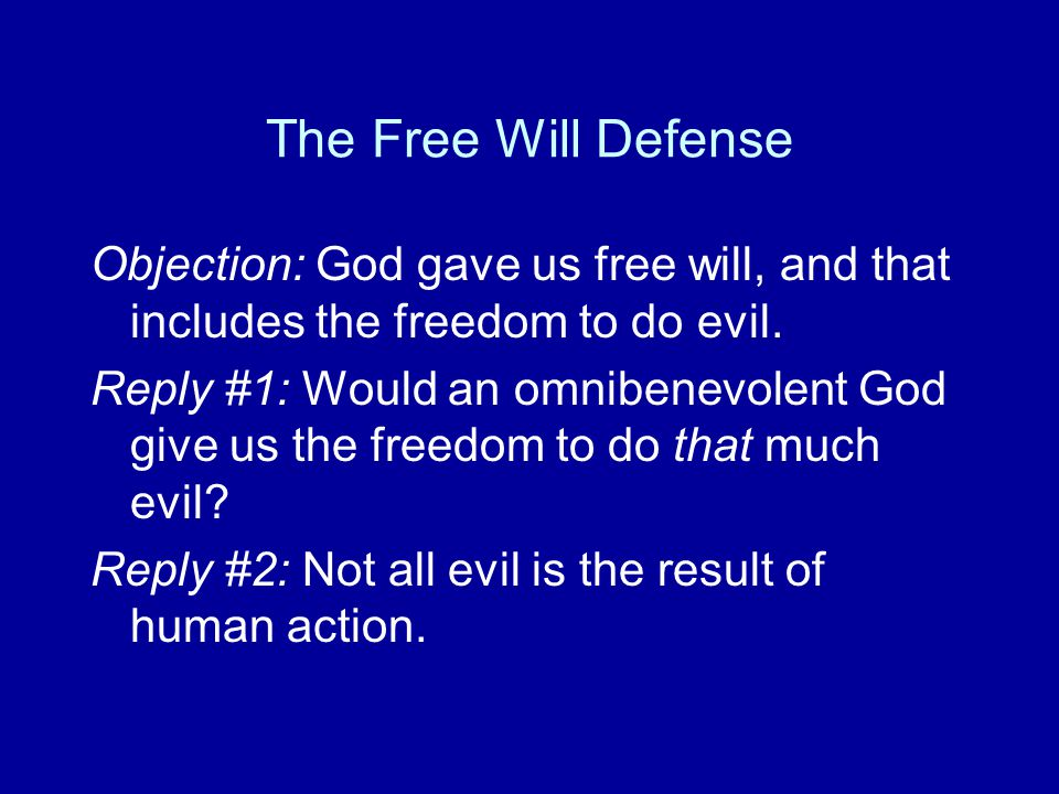 The Free Will Defense Objection: God gave us free will, and that includes the freedom to do evil. Reply #1: Would an omnibenevolent God give us the fr