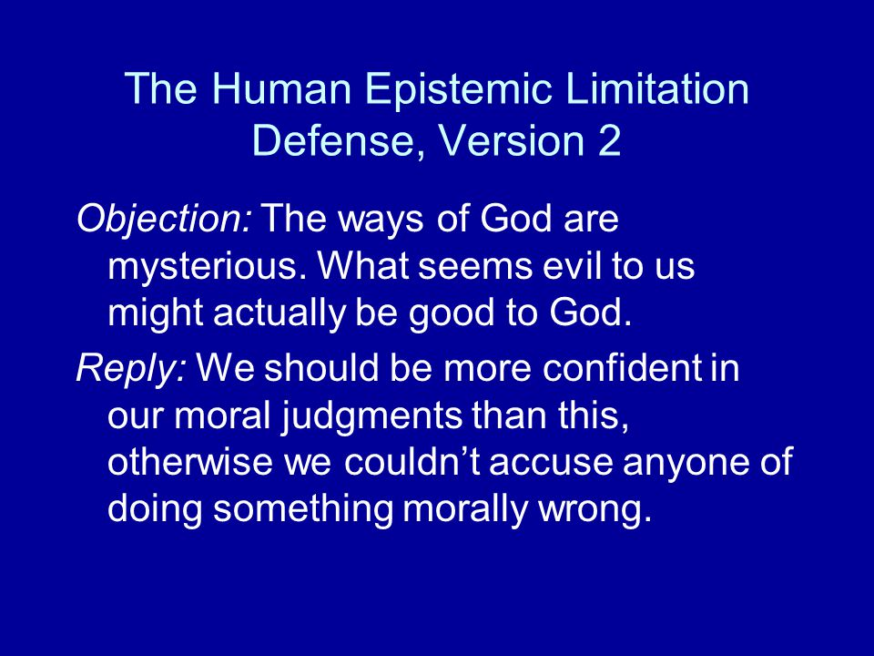 The Human Epistemic Limitation Defense, Version 2 Objection: The ways of God are mysterious. What seems evil to us might actually be good to God. Repl