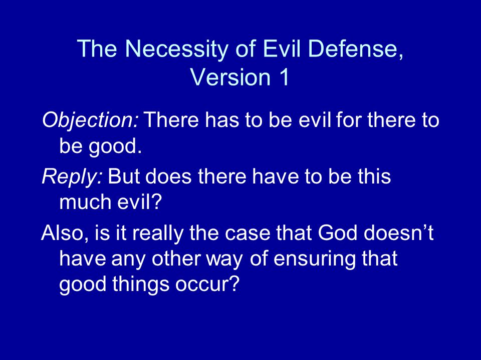 The Necessity of Evil Defense, Version 1 Objection: There has to be evil for there to be good. Reply: But does there have to be this much evil? Also,