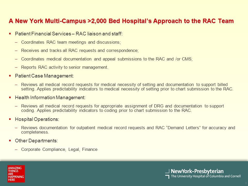 8 A New York Multi-Campus >2,000 Bed Hospital's Approach to the RAC Team  Patient Financial Services – RAC liaison and staff: –Coordinates RAC team meetings and discussions; –Receives and tracks all RAC requests and correspondence; –Coordinates medical documentation and appeal submissions to the RAC and /or CMS; –Reports RAC activity to senior management.