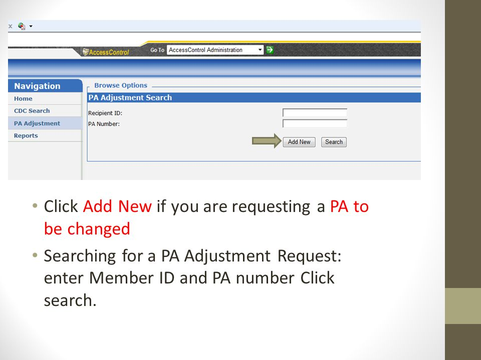 Click Add New if you are requesting a PA to be changed Searching for a PA Adjustment Request: enter Member ID and PA number Click search.