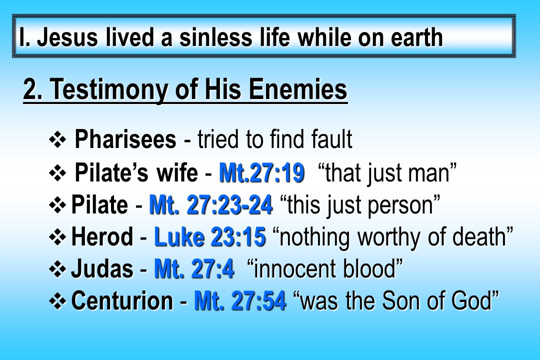 "2. Testimony of His Enemies  Pharisees - tried to find fault  Pilate's wife - Mt.27:19 ""that just man""  Pilate - Mt. 27:23-24 ""this just person"" "