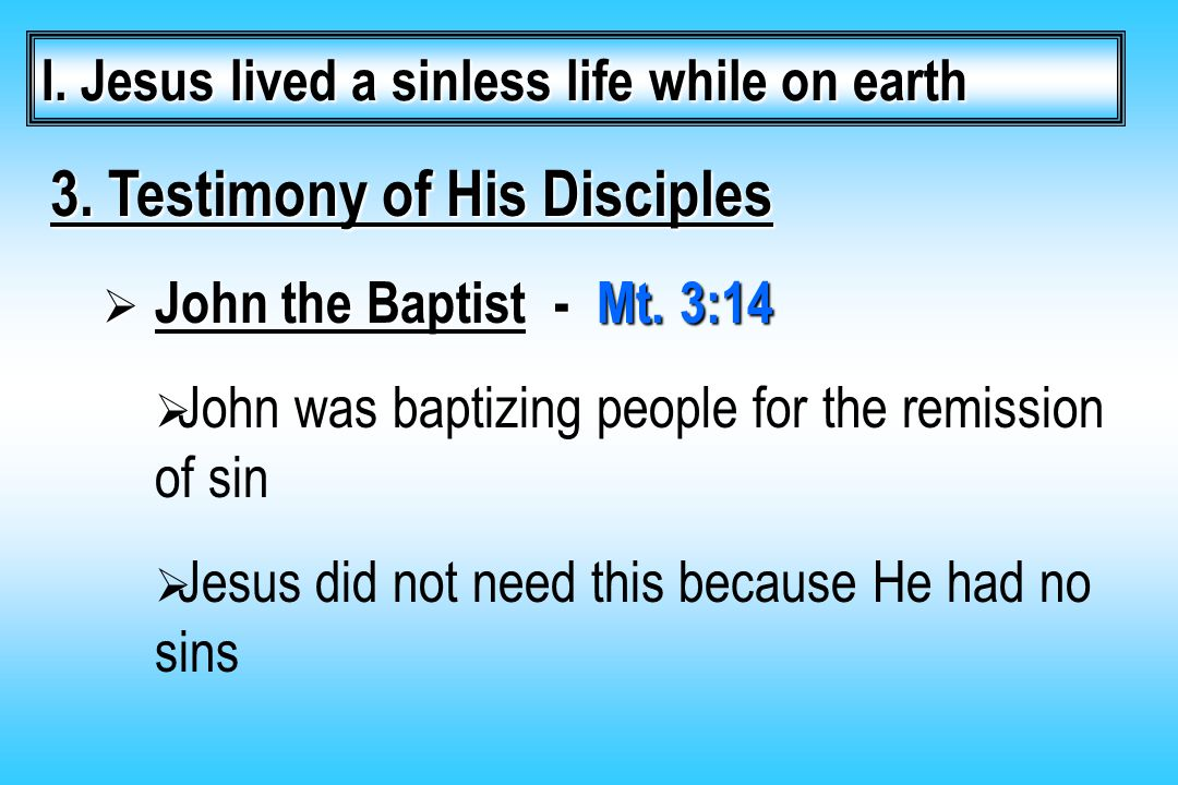 3. Testimony of His Disciples  John the Baptist - Mt. 3:14  John was baptizing people for the remission of sin  Jesus did not need this because He