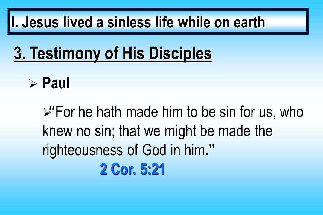 "3. Testimony of His Disciples  Paul  "" For he hath made him to be sin for us, who knew no sin; that we might be made the righteousness of God in him"