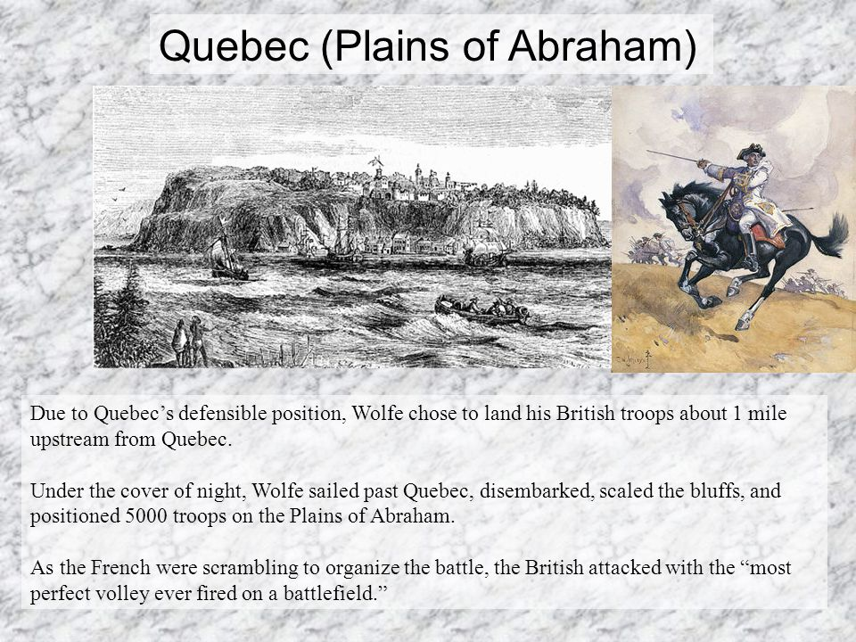 Quebec (Plains of Abraham) Due to Quebec's defensible position, Wolfe chose to land his British troops about 1 mile upstream from Quebec.