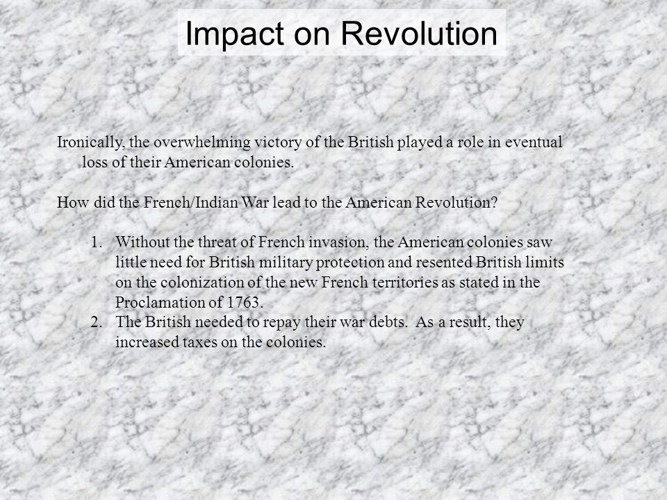 Impact on Revolution Ironically, the overwhelming victory of the British played a role in eventual loss of their American colonies.