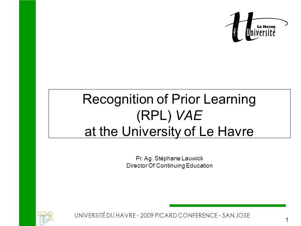 RPL at the University of Le Havre UNIVERSITÉ DU HAVRE - 2009 PICARD CONFERENCE - SAN JOSE 1 Recognition of Prior Learning (RPL) VAE at the University